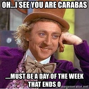 Willy Wonka - Oh...I see you are Carabas ....must be a day of the week that ends o