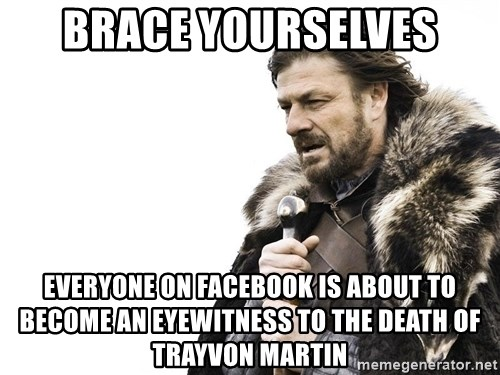 Winter is Coming - brace yourselves everyone on facebook is about to become an eyewitness to the death of trayvon martin