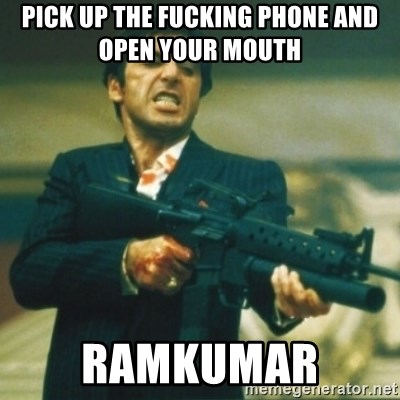 Tony Montana - PICK UP THE FUCKING PHONE AND OPEN YOUR MOUTH  RAMKUMAR