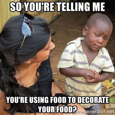 So You're Telling me - So you're telling me You're using food to decorate your food?
