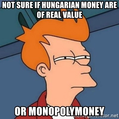 Not sure if troll - NOT SURE IF HUNGARIAN MONEY ARE OF REAL VALUE OR MONOPOLYMONEY