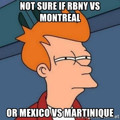 Not sure if troll - Not sure if rbny vs montreal or mexico vs martinique