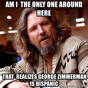 Big Lebowski - Am I  the only one around here  that  realizes George Zimmerman is Hispanic