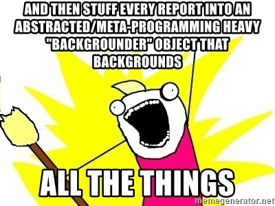 """X ALL THE THINGS - and then stuff every report into an abstracted/meta-programming heavy """"backgrounder"""" object that backgrounds ALL the things"""