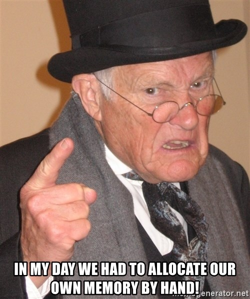 Angry Old Man -  In my day we had to allocate our own memory by hand!