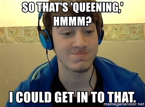 Ramaneitor - so that's 'queening,' hmmm? I could get in to that.