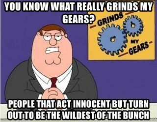 Grinds My Gears Peter Griffin - You know what really grinds my gears? people that act innocent but turn out to be the wildest of the bunch