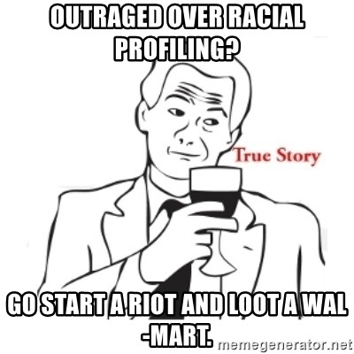 truestoryxd - Outraged over racial profiling? Go start a riot and loot a Wal-Mart.