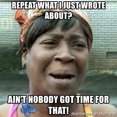 No time for that - Repeat what I just wrote about? Ain't nobody got time for that!