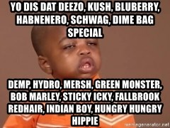 I Feel It Kid - yo dis dat deezo, kush, bluberry, habnenero, schwag, Dime Bag Special demp, hydro, Mersh, green monster, bob marley, sticky icky, fallbrook redhair, indian boy, Hungry Hungry Hippie