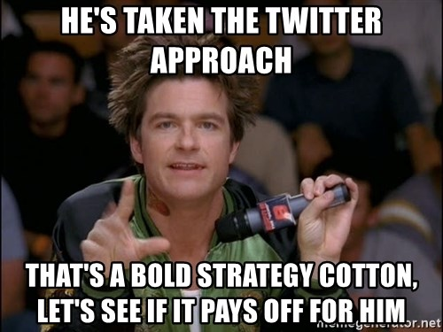Bold Strategy Cotton - He's taken the twitter approach That's a bold strategy cotton, let's see if it pays off for him