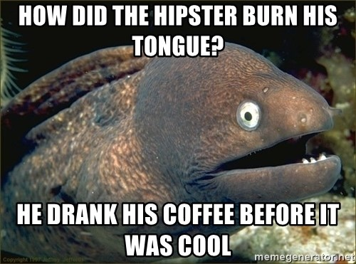 Lame joke eel - HOW DID THE HIPSTER BURN HIS TONGUE? HE DRANK HIS COFFEE BEFORE IT WAS COOL