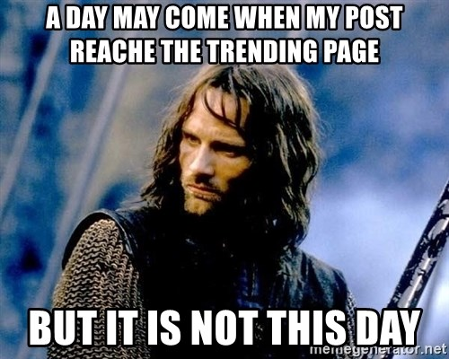 Not this day Aragorn - A DAY MAY COME WHEN MY POST REACHE THE TRENDING PAGE BUT IT IS NOT THIS DAY