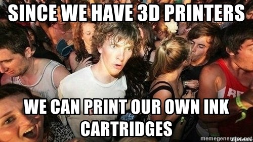 -Sudden Clarity Clarence - since we have 3d printers we can print our own ink cartridges