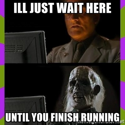 ill just wait here - Ill just wait here Until you finish running