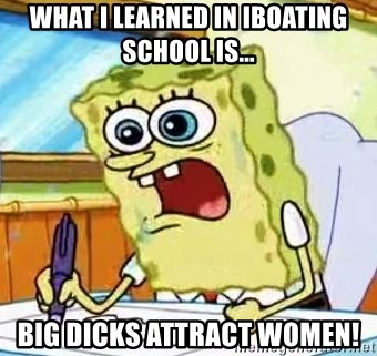Spongebob What I Learned In Boating School Is - What I learned in iboating school is... big dicks attract women!