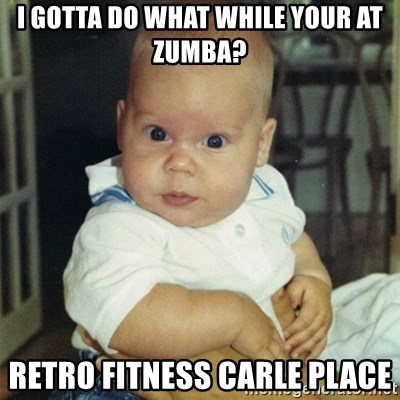 conspiracy baby - I GOTTA DO WHAT WHILE YOUR AT ZUMBA? RETRO FITNESS CARLE PLACE