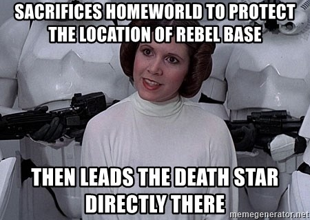 princess leia - SACRIFICES HOMEWORLD TO PROTECT THE LOCATION OF REBEL BASE THEN LEADS THE DEATH STAR DIRECTLY THERE