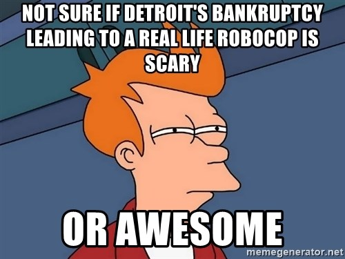 Futurama Fry - not sure if detroit's bankruptcy leading to a real life robocop is scary or awesome