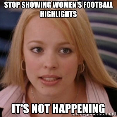 mean girls - Stop showing women's football highlights It's not happening