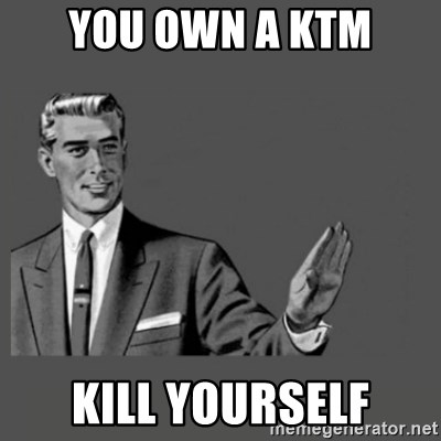 Kill Yourself Please - YOU OWN A KTM KILL YOURSELF