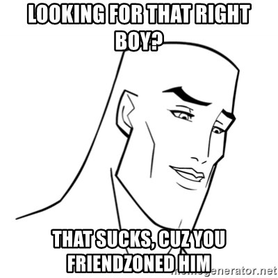 Handsome Face - LOOKING FOR THAT RIGHT BOY? THAT SUCKS, CUZ YOU FRIENDZONED HIM