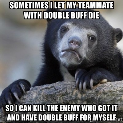 Confession Bear - sometimes i let my teammate with double buff die  so i can kill the enemy who got it and have double buff for myself