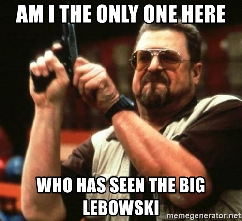 big lebowskis - am i the only one here who has seen the big lebowski