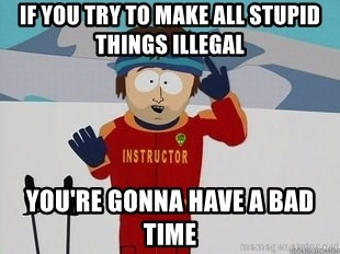 You're Going To Have A Bad Time - if you try to make all stupid things illegal you're gonna have a bad time