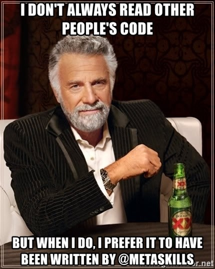 The Most Interesting Man In The World - I DON'T ALWAYS READ OTHER PEOPLE'S CODE BUT WHEN I DO, I PREFER IT TO HAVE BEEN WRITTEN BY @METASKILLS