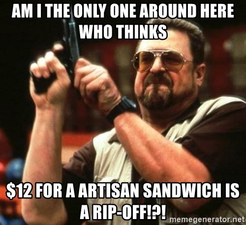big lebowskis - Am I the only one around here who thinks  $12 for a artisan sandwich is a rip-off!?!