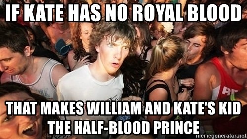 Sudden Realization Ralph - if kate has no royal blood that makes william and kate's kid the half-blood prince