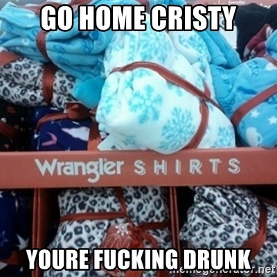 GO HOME--You're Drunk  - Go home cristy youre fucking drunk