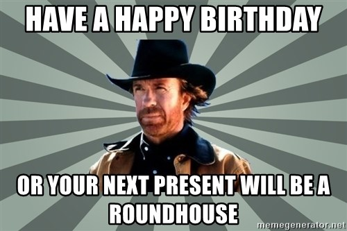 chak norris - have a happy birthday or your next present will be a roundhouse
