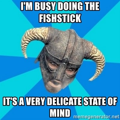 skyrim stan - I'm busy doing the fishstick It's a very delicate state of mind