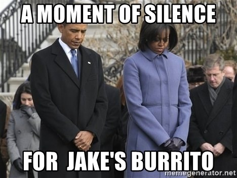 A moment of silence- obama - A MOMENT OF SILENCE FOR  JAKE'S BURRITO