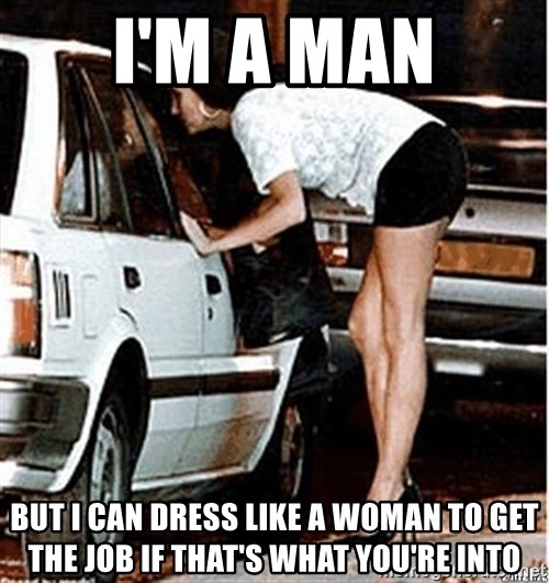 Karma prostitute  - I'm a man but I can dress like a woman to get the job if that's what you're into