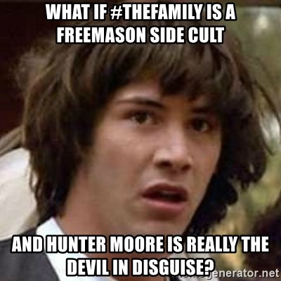 Conspiracy Guy - What if #Thefamily is a freemason side cult and hunter moore is really the devil in disguise?