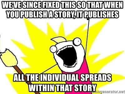 X ALL THE THINGS - we've since fixed this so that when you publish a story, it publishes all the individual spreads within that story