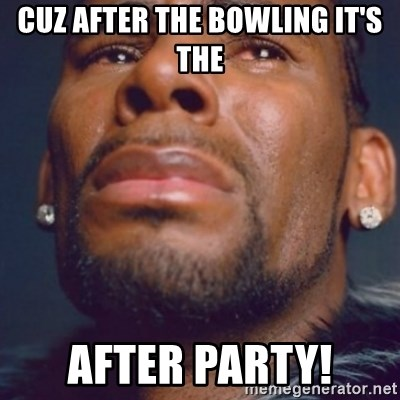 R. Kelly - Cuz after the bowling it's the After party!