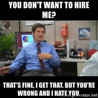 You're wrong and I hate you - You don't want to hire me? That's fine, I get that. But you're wrong and I hate you.