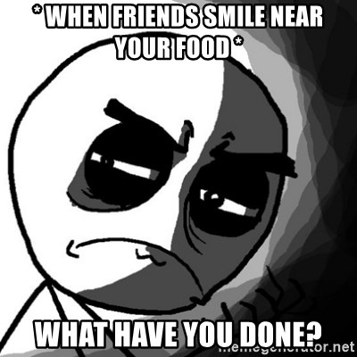 You, what have you done? (Draw) - * when friends smile near your food * what have you done?