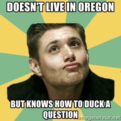 It's typical Dean Winchester  - doesn't live in Oregon  but knows how to duck a question