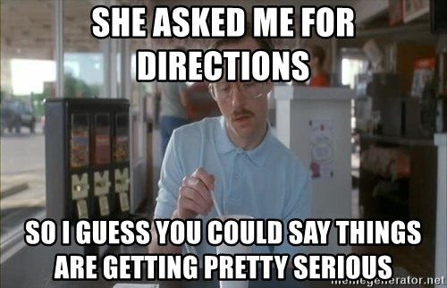 so i guess you could say things are getting pretty serious - she asked me for directions so i guess you could say things are getting pretty serious