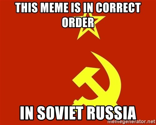 In Soviet Russia - this meme is in correct order in soviet russia