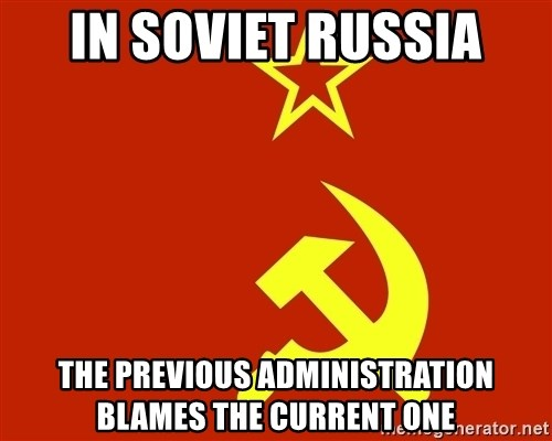 In Soviet Russia - in soviet russia the previous administration blames the current one