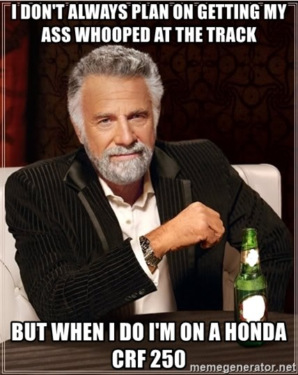 i dont always plan on getting my ass whooped at the track but when i do im on a honda crf 250 i don't always plan on getting my ass whooped at the track but,Whooped Meme