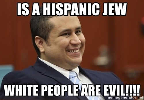 George Zimmerman troll - Is a hispanic jew WHITE PEOPLE ARE EVIL!!!!