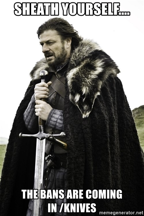 Brace Yourself Meme - SHEATH YOURSELF.... THE BANS ARE COMING IN /KNIVES
