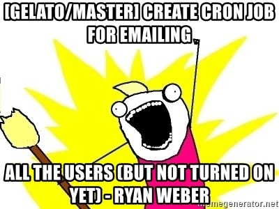 X ALL THE THINGS - [gelato/master] Create cron job for emailing all the users (but not turned on yet) - Ryan Weber